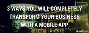 3 Ways You Will Completely Transform Your Business with a Mobile App